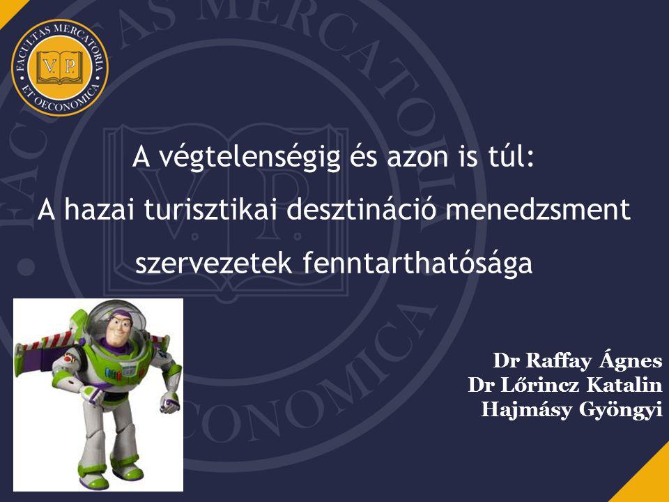 A végtelenségig és azon is túl: A hazai turisztikai desztináció menedzsment szervezetek fenntarthatósága Dr Raffay Ágnes Dr Lőrincz Katalin Hajmásy Gy