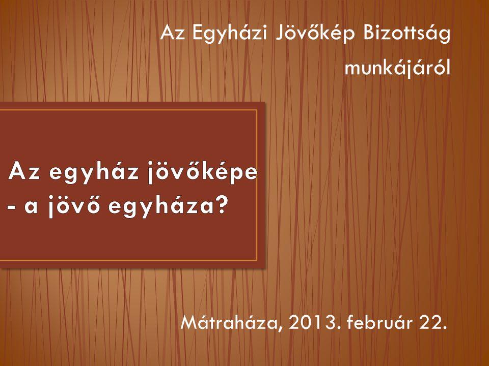 Az Egyházi Jövőkép Bizottság munkájáról Mátraháza, 2013. február 22.