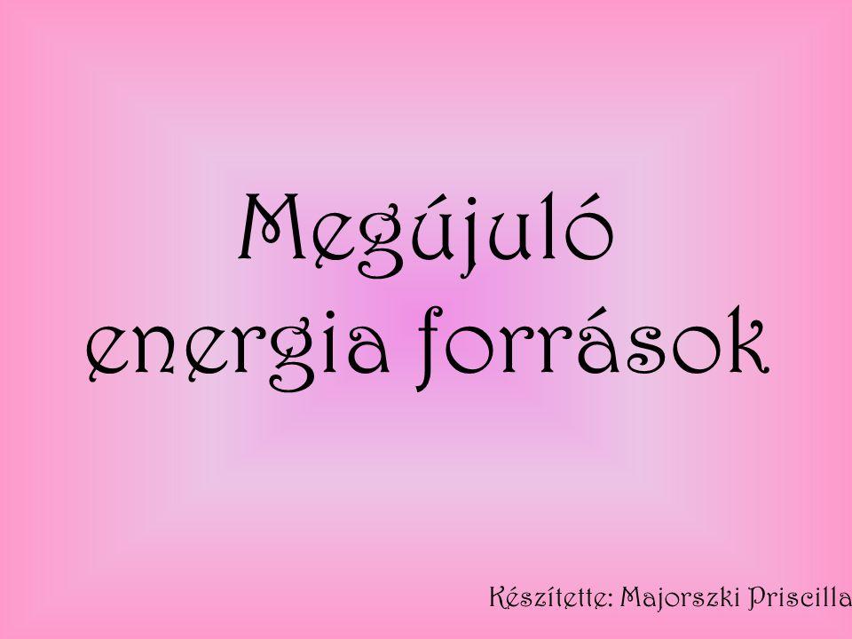 Megújuló energia források Készítette: Majorszki Priscilla