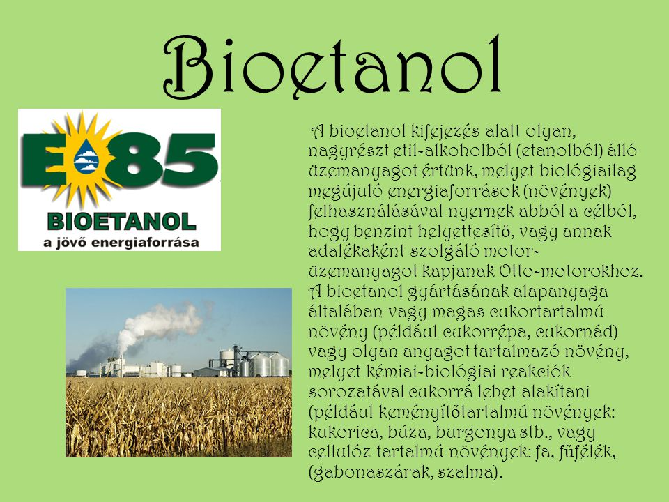 Bioetanol A bioetanol kifejezés alatt olyan, nagyrészt etil-alkoholból (etanolból) álló üzemanyagot értünk, melyet biológiailag megújuló energiaforrás