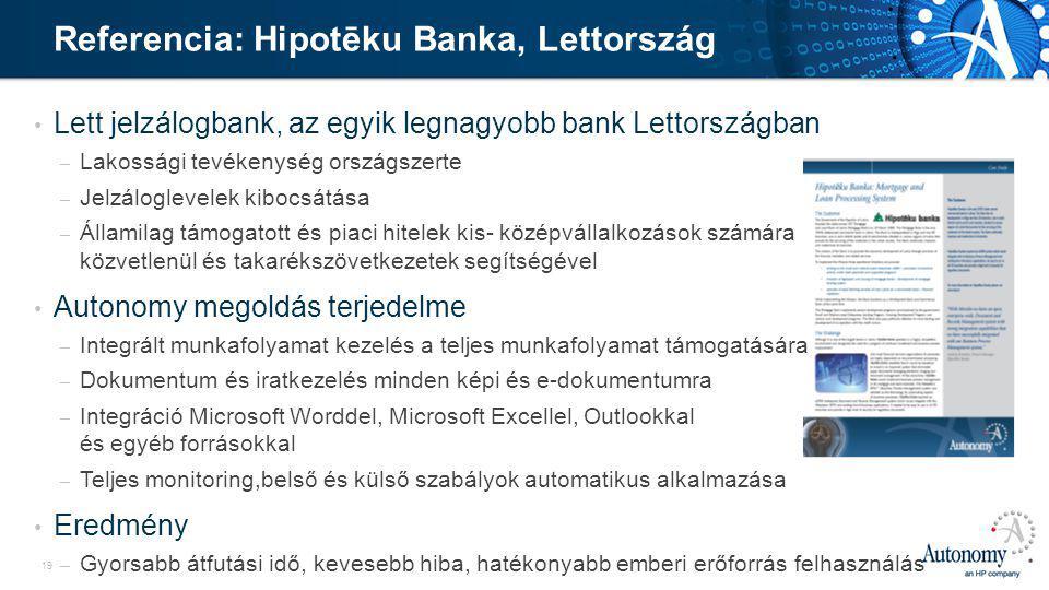 19 • Lett jelzálogbank, az egyik legnagyobb bank Lettországban – Lakossági tevékenység országszerte – Jelzáloglevelek kibocsátása – Államilag támogatott és piaci hitelek kis- középvállalkozások számára közvetlenül és takarékszövetkezetek segítségével • Autonomy megoldás terjedelme – Integrált munkafolyamat kezelés a teljes munkafolyamat támogatására – Dokumentum és iratkezelés minden képi és e-dokumentumra – Integráció Microsoft Worddel, Microsoft Excellel, Outlookkal és egyéb forrásokkal – Teljes monitoring,belső és külső szabályok automatikus alkalmazása • Eredmény – Gyorsabb átfutási idő, kevesebb hiba, hatékonyabb emberi erőforrás felhasználás Referencia: Hipotēku Banka, Lettország