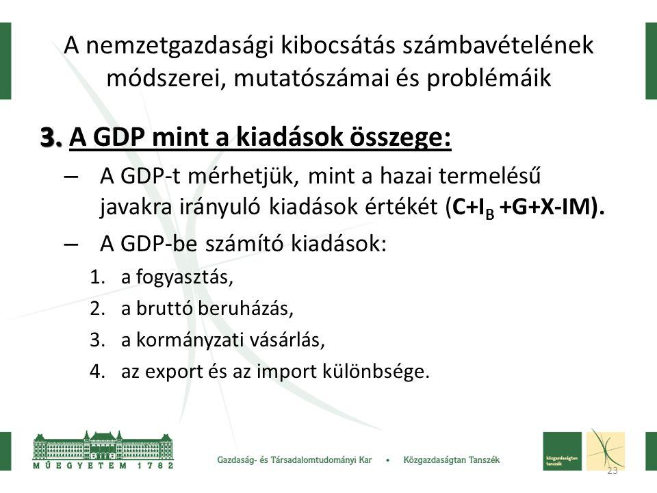 23 A nemzetgazdasági kibocsátás számbavételének módszerei, mutatószámai és problémáik 3. 3. A GDP mint a kiadások összege: – A GDP-t mérhetjük, mint a