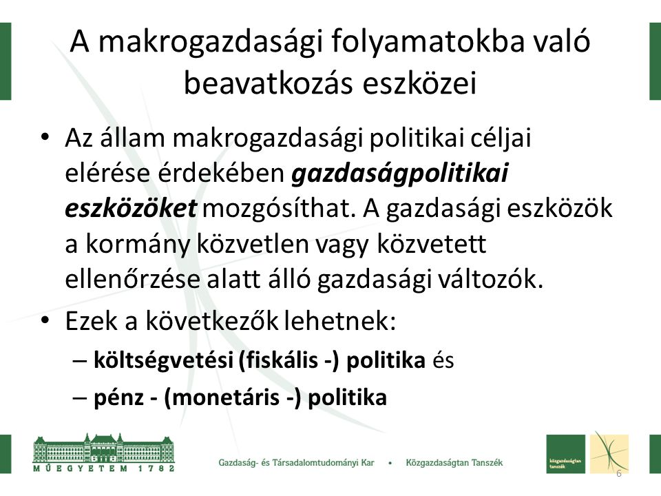7 A makrogazdasági folyamatokba való beavatkozás eszközei • Költségvetési (fiskális) politika: • Költségvetési (fiskális) politika: ide tartoznak az államháztartás (a központi költségvetés, a helyi önkormányzatok, a társadalombiztosítási alapok) kiadásait és bevételeit szabályozó intézkedések.