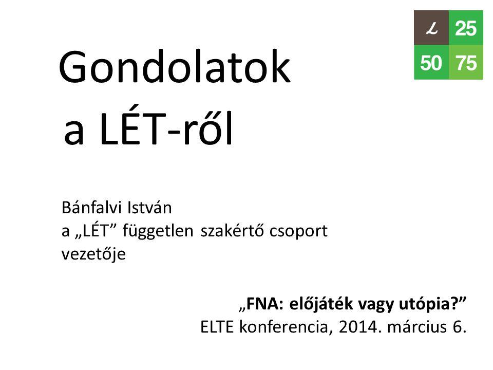 """Gondolatok """"FNA: előjáték vagy utópia?"""" ELTE konferencia, 2014. március 6. a LÉT-ről Bánfalvi István a """"LÉT"""" független szakértő csoport vezetője"""