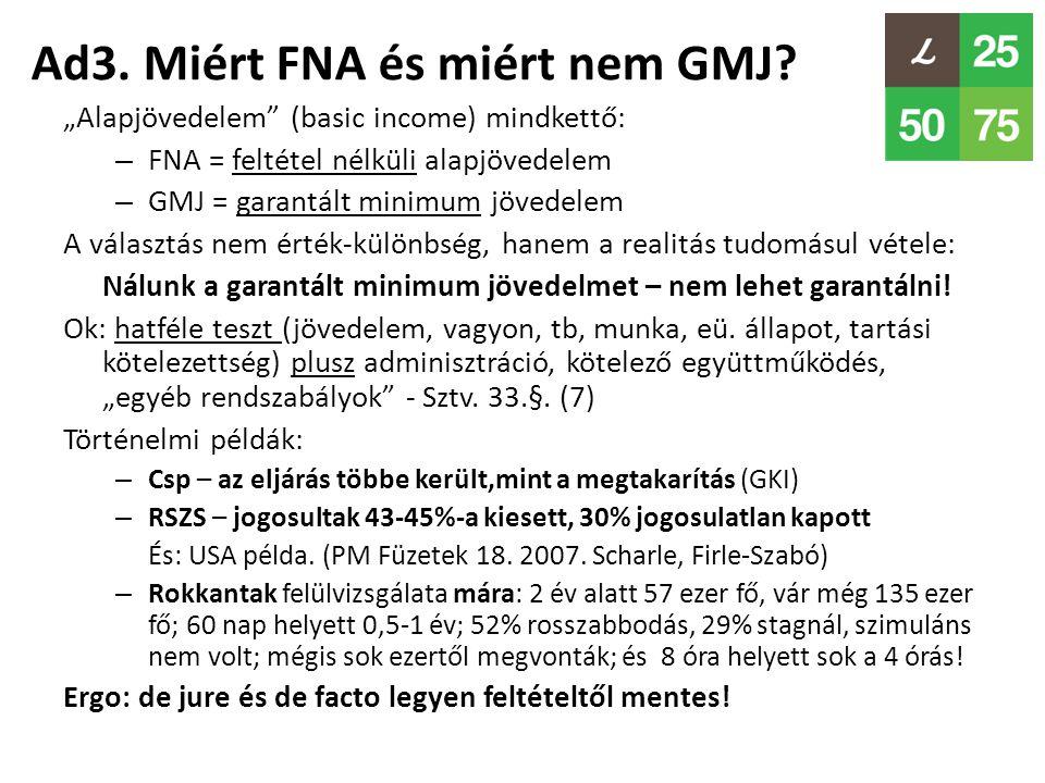 """Ad3. Miért FNA és miért nem GMJ? """"Alapjövedelem"""" (basic income) mindkettő: – FNA = feltétel nélküli alapjövedelem – GMJ = garantált minimum jövedelem"""