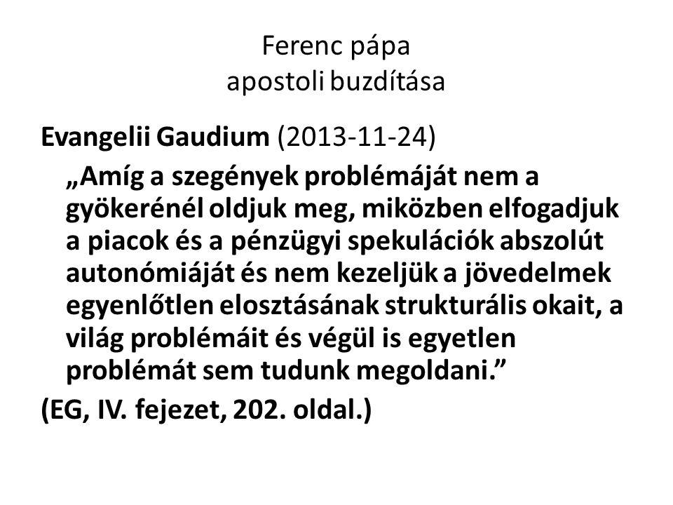 """Ferenc pápa apostoli buzdítása Evangelii Gaudium (2013-11-24) """"Amíg a szegények problémáját nem a gyökerénél oldjuk meg, miközben elfogadjuk a piacok és a pénzügyi spekulációk abszolút autonómiáját és nem kezeljük a jövedelmek egyenlőtlen elosztásának strukturális okait, a világ problémáit és végül is egyetlen problémát sem tudunk megoldani. (EG, IV."""