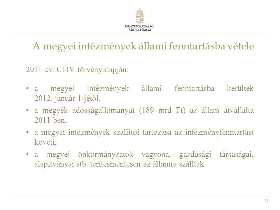 13 A megyei intézmények állami fenntartásba vétele 2011. évi CLIV. törvény alapján: • a megyei intézmények állami fenntartásba kerültek 2012. január 1