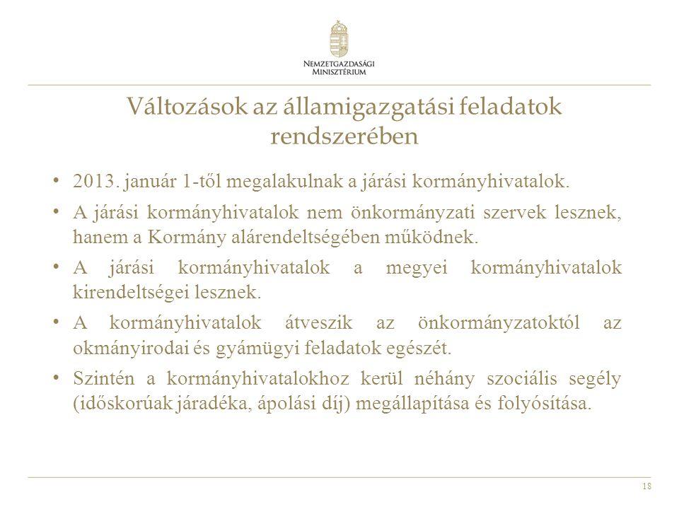 18 • 2013. január 1-től megalakulnak a járási kormányhivatalok. • A járási kormányhivatalok nem önkormányzati szervek lesznek, hanem a Kormány alárend
