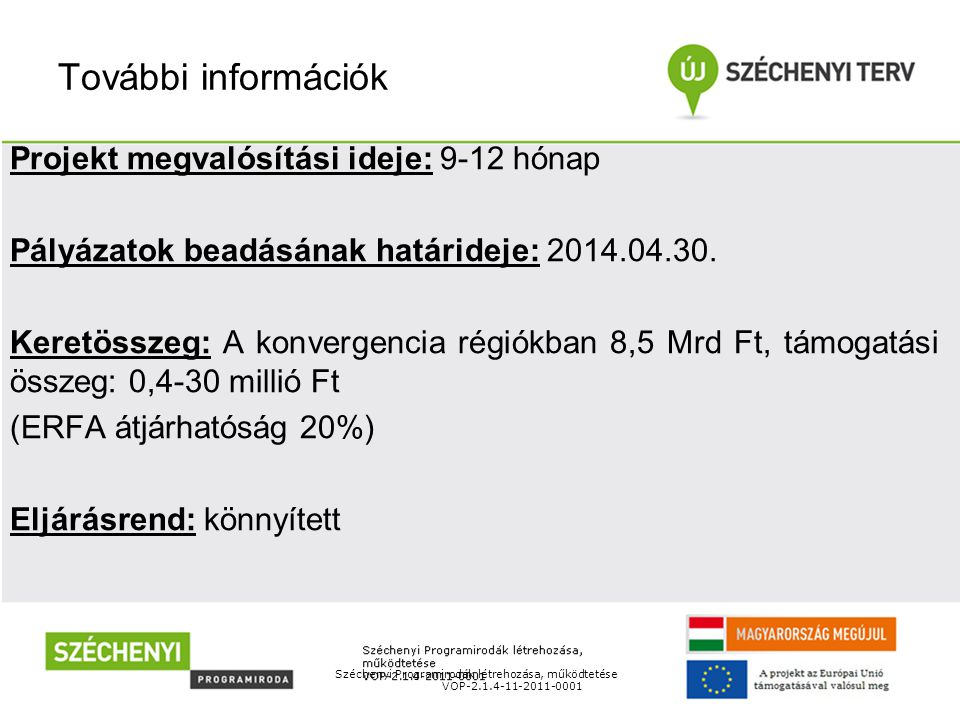 További információk Széchenyi Programirodák létrehozása, működtetése VOP-2.1.4-11-2011-0001 Projekt megvalósítási ideje: 9-12 hónap Pályázatok beadásának határideje: 2014.04.30.