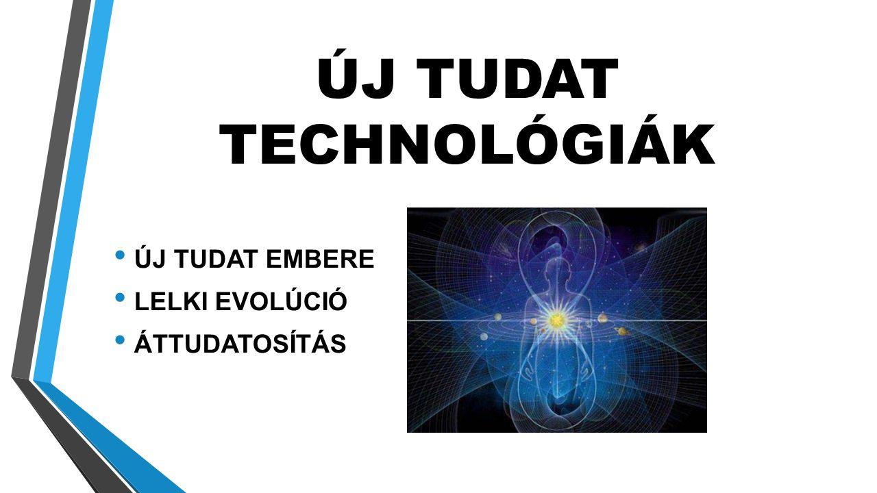 ÚJ TUDAT TECHNOLÓGIÁK • ÚJ TUDAT EMBERE • LELKI EVOLÚCIÓ • ÁTTUDATOSÍTÁS