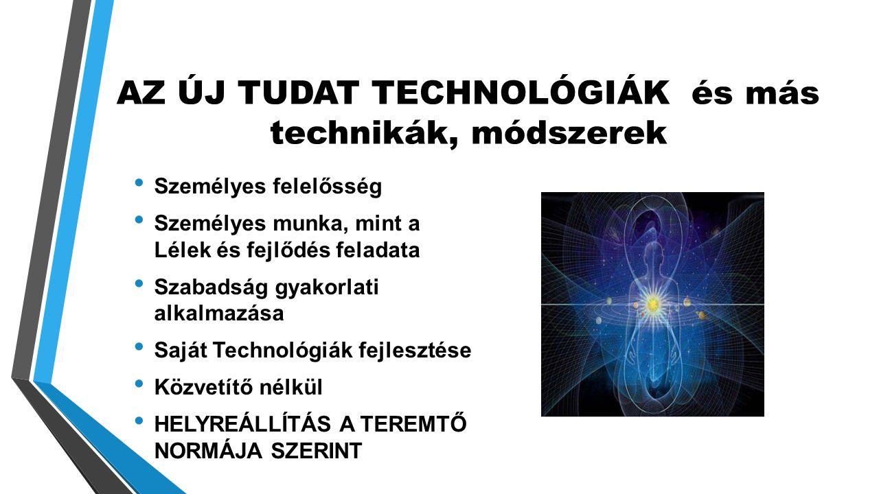 AZ ÚJ TUDAT TECHNOLÓGIÁK és más technikák, módszerek • Személyes felelősség • Személyes munka, mint a Lélek és fejlődés feladata • Szabadság gyakorlati alkalmazása • Saját Technológiák fejlesztése • Közvetítő nélkül • HELYREÁLLÍTÁS A TEREMTŐ NORMÁJA SZERINT