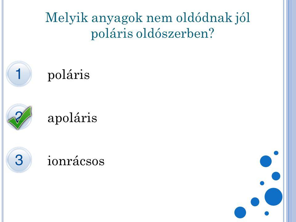 Melyik anyagok nem oldódnak jól poláris oldószerben? poláris apoláris ionrácsos
