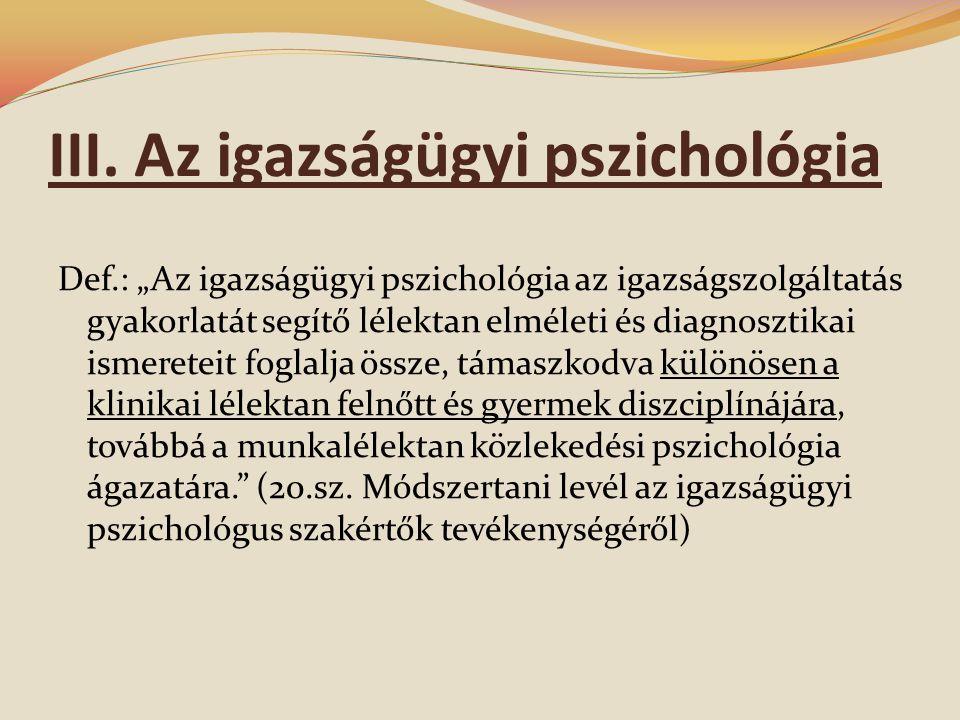 """III. Az igazságügyi pszichológia Def.: """"Az igazságügyi pszichológia az igazságszolgáltatás gyakorlatát segítő lélektan elméleti és diagnosztikai ismer"""