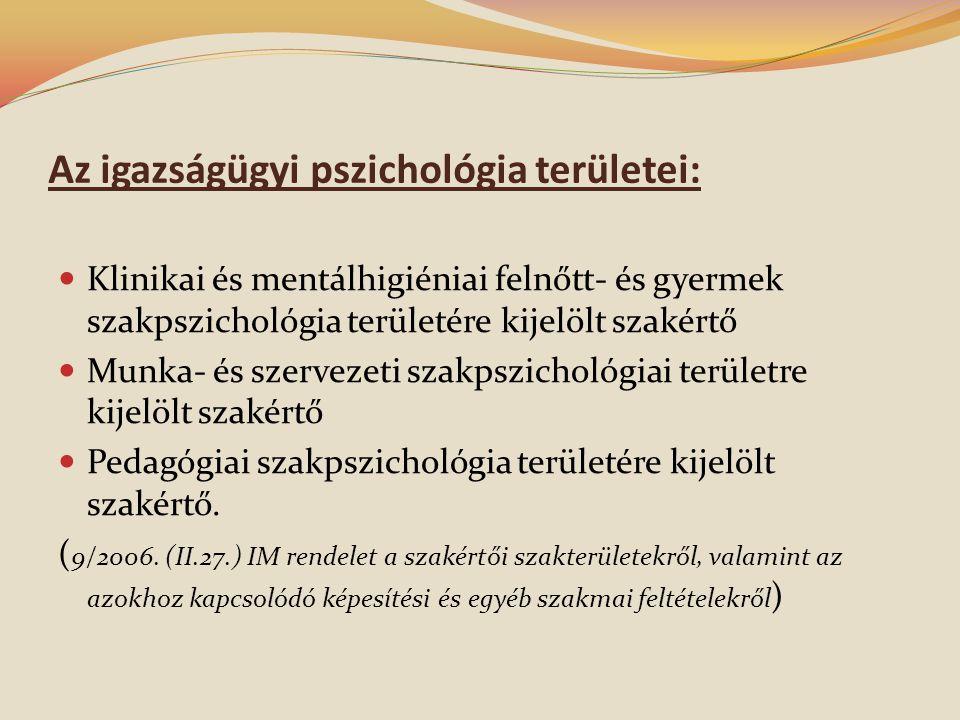 Az igazságügyi pszichológia területei:  Klinikai és mentálhigiéniai felnőtt- és gyermek szakpszichológia területére kijelölt szakértő  Munka- és szervezeti szakpszichológiai területre kijelölt szakértő  Pedagógiai szakpszichológia területére kijelölt szakértő.