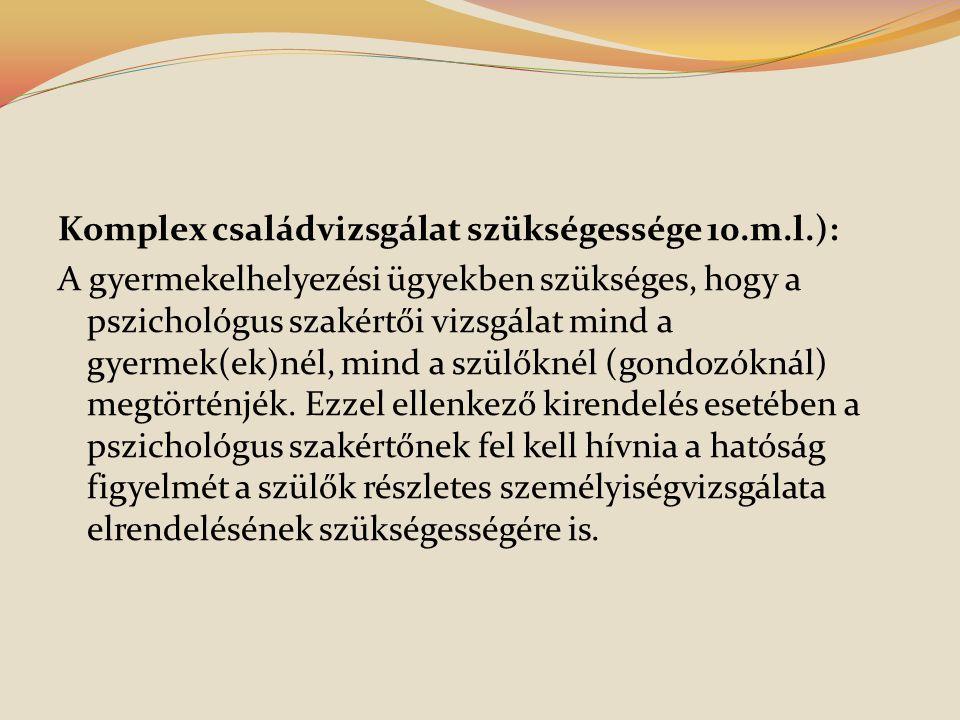 Komplex családvizsgálat szükségessége 10.m.l.): A gyermekelhelyezési ügyekben szükséges, hogy a pszichológus szakértői vizsgálat mind a gyermek(ek)nél, mind a szülőknél (gondozóknál) megtörténjék.