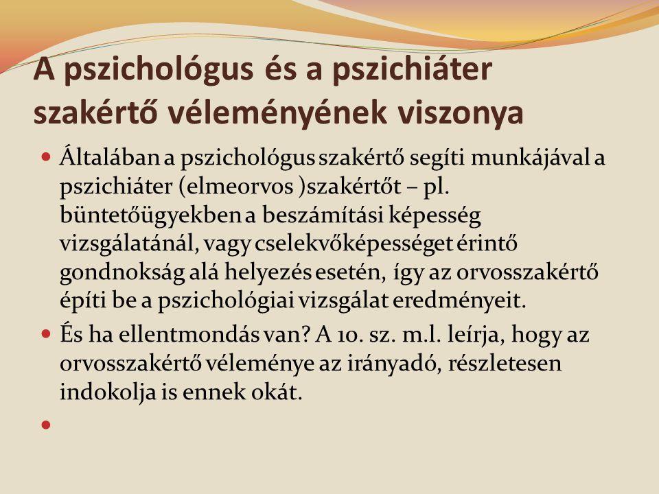 A pszichológus és a pszichiáter szakértő véleményének viszonya  Általában a pszichológus szakértő segíti munkájával a pszichiáter (elmeorvos )szakértőt – pl.