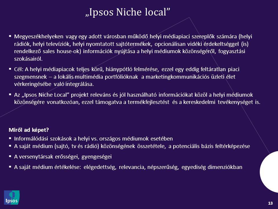"""13 """"Ipsos Niche local  Megyeszékhelyeken vagy egy adott városban működő helyi médiapiaci szereplők számára (helyi rádiók, helyi televíziók, helyi nyomtatott sajtótermékek, opcionálisan vidéki érdekeltséggel (is) rendelkező sales house-ok) információk nyújtása a helyi médiumok közönségéről, fogyasztási szokásairól."""