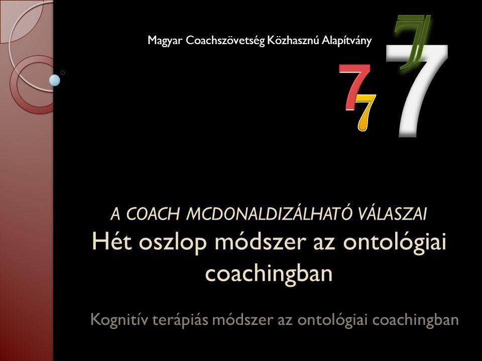 A COACH MCDONALDIZÁLHATÓ VÁLASZAI Hét oszlop módszer az ontológiai coachingban Kognitív terápiás módszer az ontológiai coachingban Magyar Coachszövets