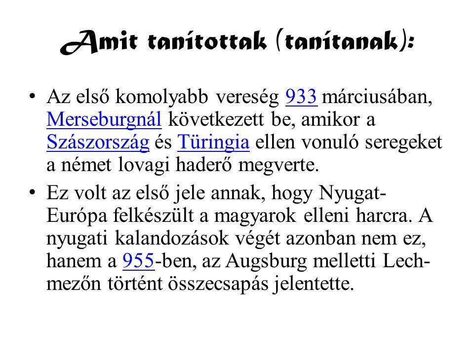 Amit tanítottak (tanítanak): • Az első komolyabb vereség 933 márciusában, Merseburgnál következett be, amikor a Szászország és Türingia ellen vonuló s