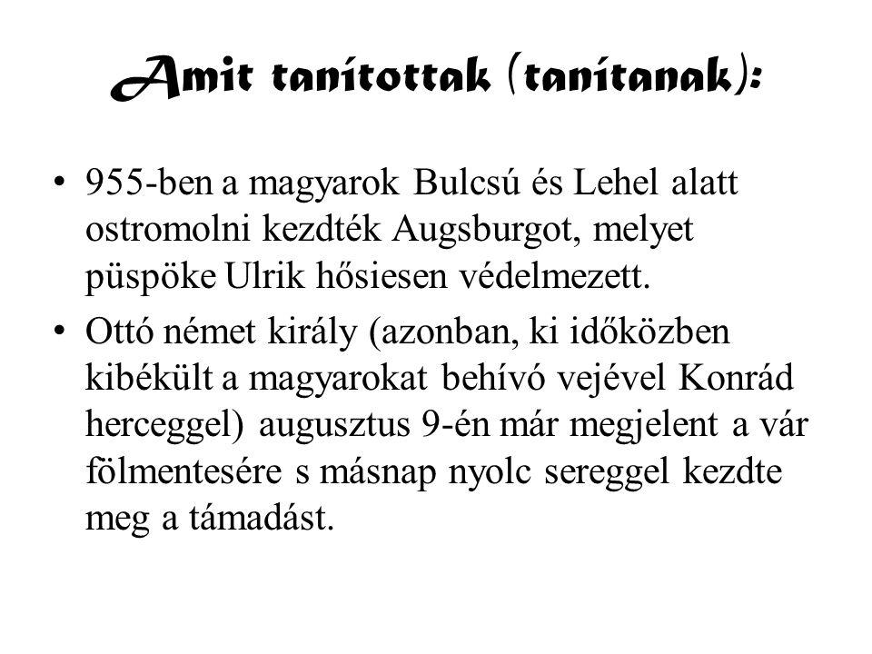 Amit tanítottak (tanítanak): • 955-ben a magyarok Bulcsú és Lehel alatt ostromolni kezdték Augsburgot, melyet püspöke Ulrik hősiesen védelmezett. • Ot