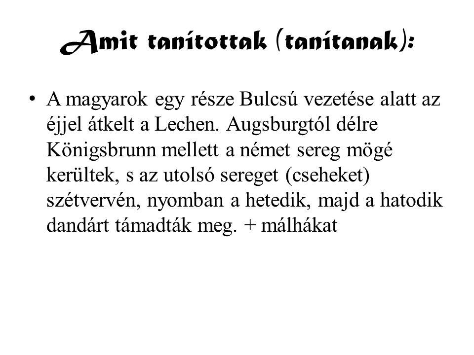 Amit tanítottak (tanítanak): • A magyarok egy része Bulcsú vezetése alatt az éjjel átkelt a Lechen. Augsburgtól délre Königsbrunn mellett a német sere