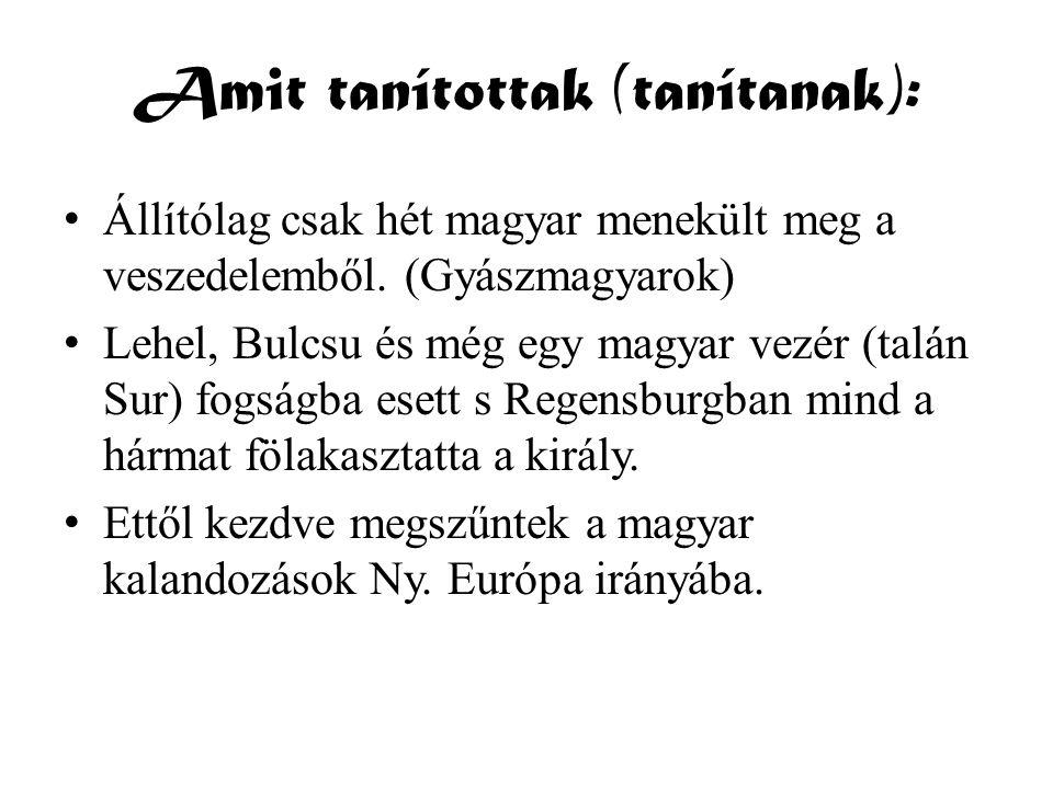 Amit tanítottak (tanítanak): • Állítólag csak hét magyar menekült meg a veszedelemből. (Gyászmagyarok) • Lehel, Bulcsu és még egy magyar vezér (talán