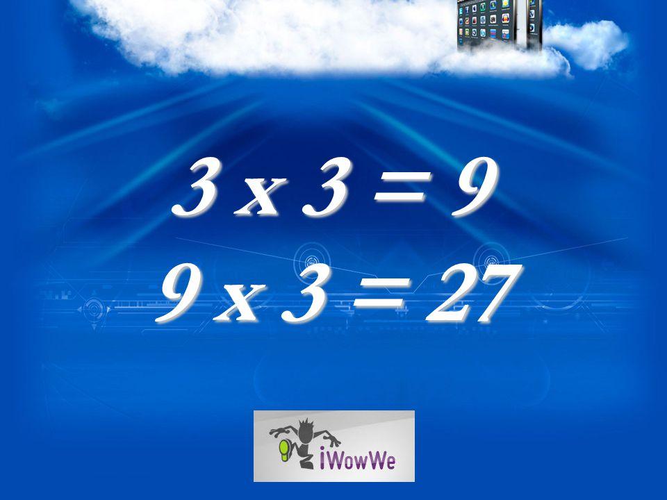3 x 3 = 9 9 x 3 = 27