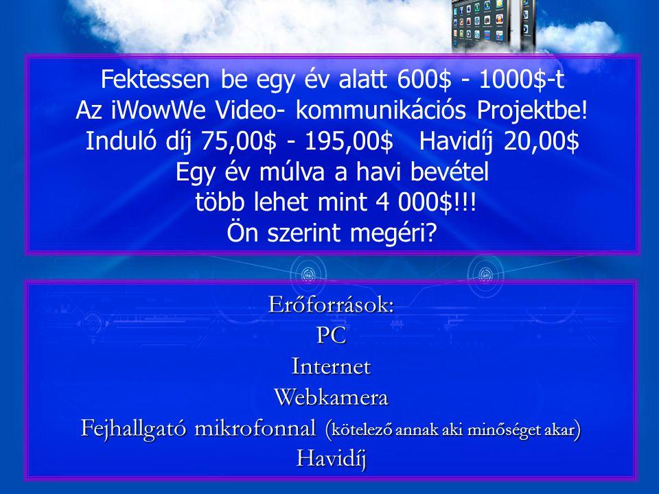 Erőforrások:PCInternetWebkamera Fejhallgató mikrofonnal ( kötelező annak aki minőséget akar ) Havidíj Fektessen be egy év alatt 600$ - 1000$-t Az iWowWe Video- kommunikációs Projektbe.