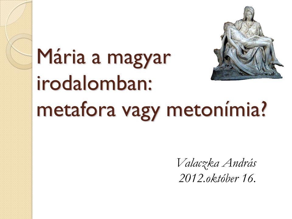 Mária a magyar irodalomban: metafora vagy metonímia? Valaczka András 2012.október 16.