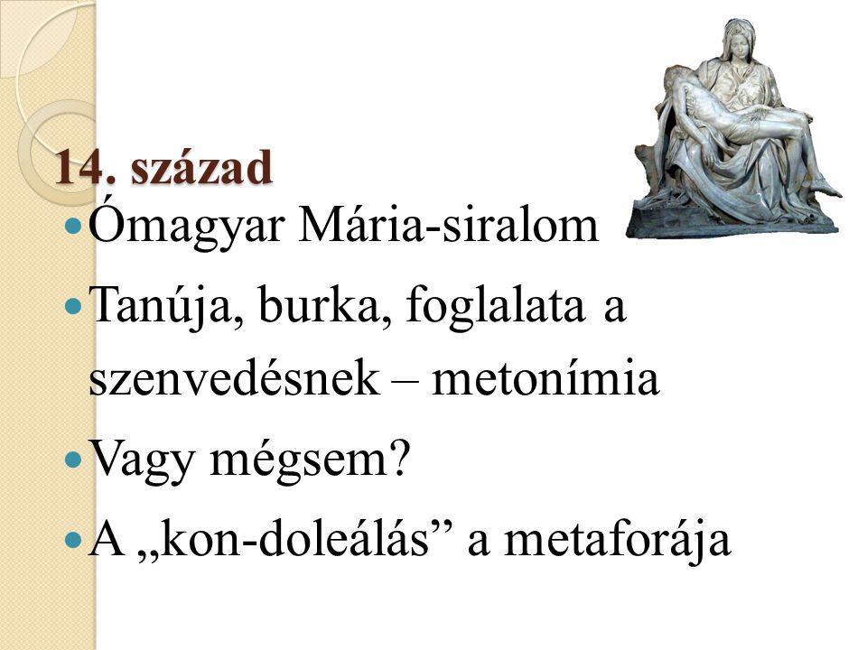 """14. század  Ómagyar Mária-siralom  Tanúja, burka, foglalata a szenvedésnek – metonímia  Vagy mégsem?  A """"kon-doleálás"""" a metaforája"""