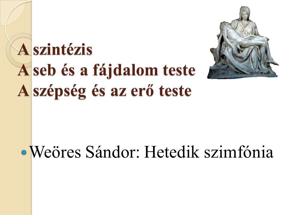 A szintézis A seb és a fájdalom teste A szépség és az erő teste  Weöres Sándor: Hetedik szimfónia