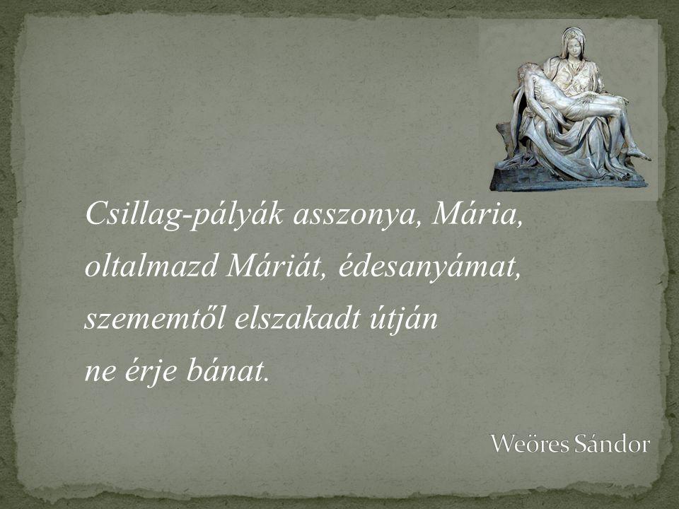 Csillag-pályák asszonya, Mária, oltalmazd Máriát, édesanyámat, szememtől elszakadt útján ne érje bánat.