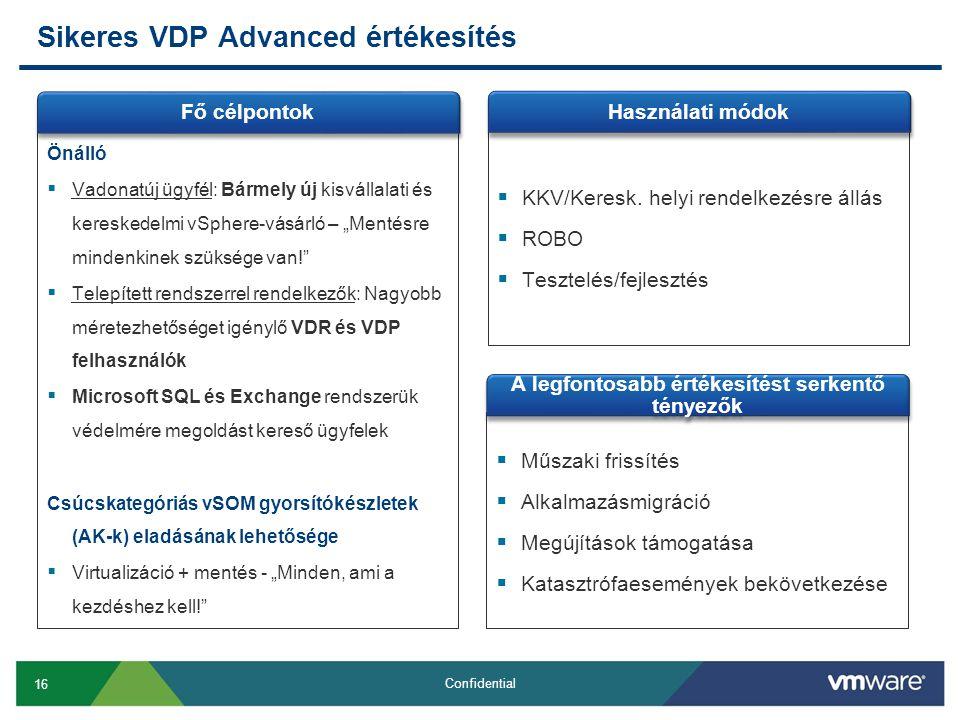 """16 Confidential Sikeres VDP Advanced értékesítés Önálló  Vadonatúj ügyfél: Bármely új kisvállalati és kereskedelmi vSphere-vásárló – """"Mentésre mindenkinek szüksége van!  Telepített rendszerrel rendelkezők: Nagyobb méretezhetőséget igénylő VDR és VDP felhasználók  Microsoft SQL és Exchange rendszerük védelmére megoldást kereső ügyfelek Csúcskategóriás vSOM gyorsítókészletek (AK-k) eladásának lehetősége  Virtualizáció + mentés - """"Minden, ami a kezdéshez kell! Fő célpontok  KKV/Keresk."""