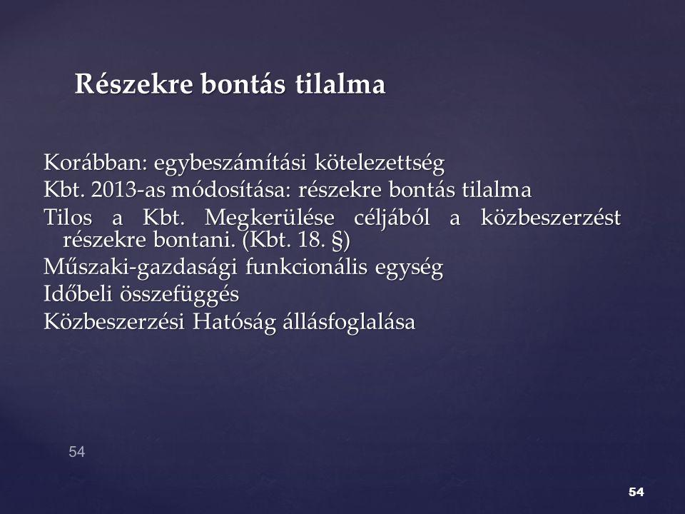 Korábban: egybeszámítási kötelezettség Kbt. 2013-as módosítása: részekre bontás tilalma Tilos a Kbt. Megkerülése céljából a közbeszerzést részekre bon