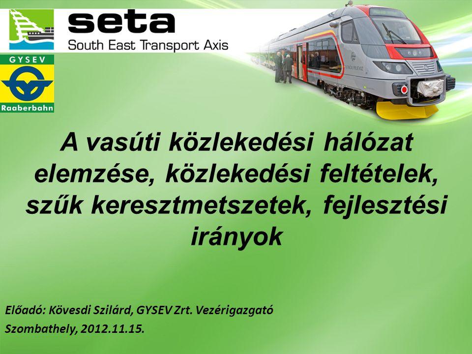 A vasúti közlekedési hálózat elemzése, közlekedési feltételek, szűk keresztmetszetek, fejlesztési irányok Előadó: Kövesdi Szilárd, GYSEV Zrt. Vezériga