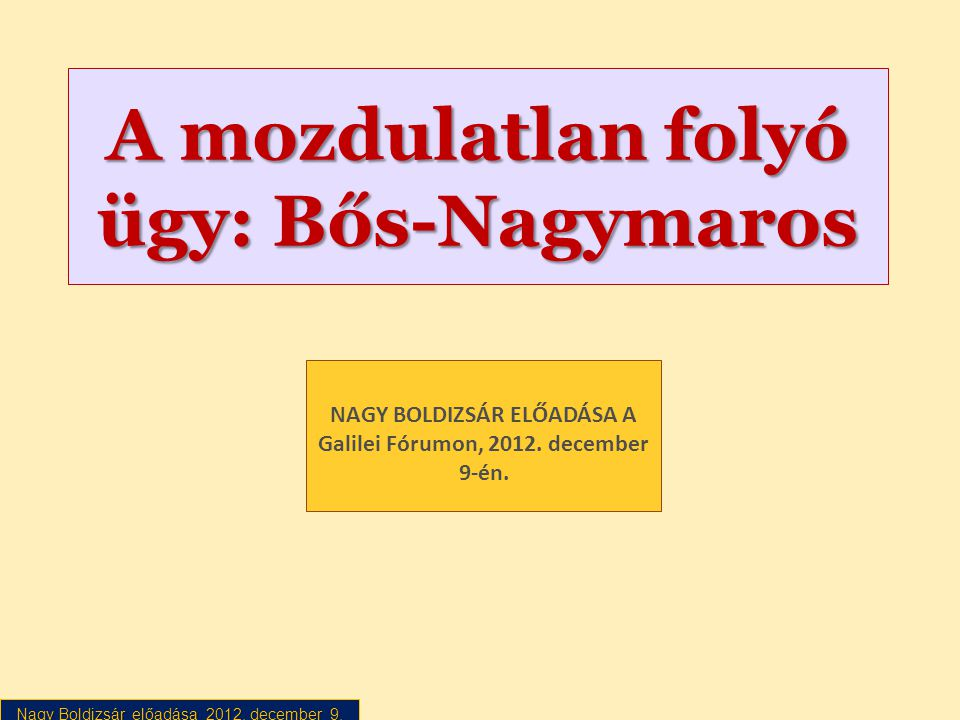 Nagy Boldizsár előadása 2012. december 9. A mozdulatlan folyó ügy: Bős-Nagymaros NAGY BOLDIZSÁR ELŐADÁSA A Galilei Fórumon, 2012. december 9-én.