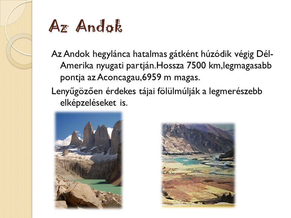 Az Andok Az Andok hegylánca hatalmas gátként húzódik végig Dél- Amerika nyugati partján.Hossza 7500 km,legmagasabb pontja az Aconcagau,6959 m magas. L