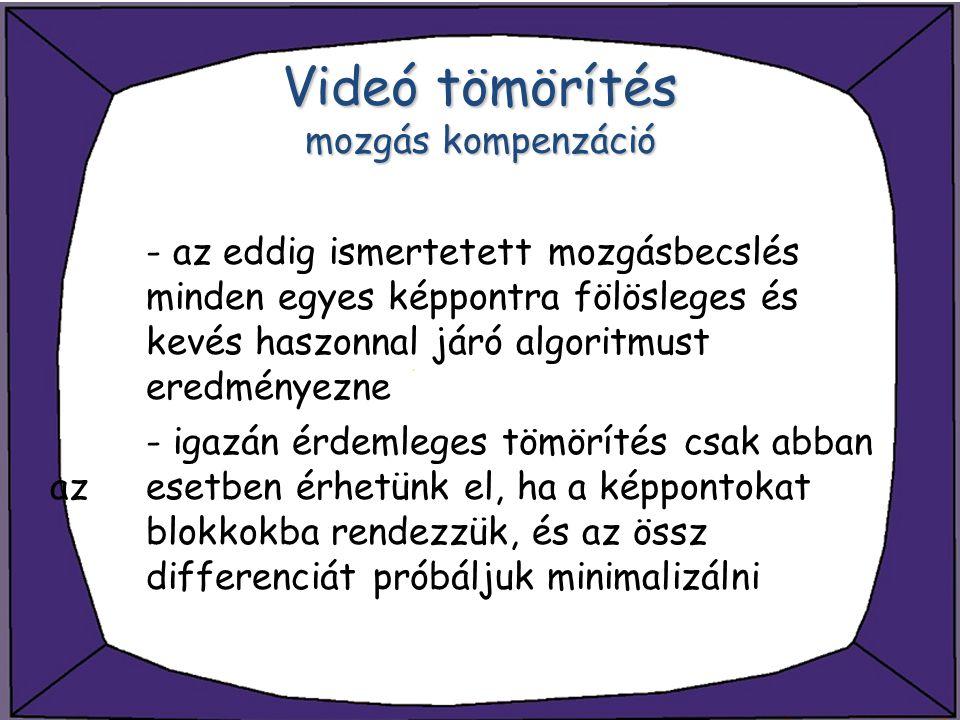 Videó tömörítés mozgás kompenzáció - az eddig ismertetett mozgásbecslés minden egyes képpontra fölösleges és kevés haszonnal járó algoritmust eredmény