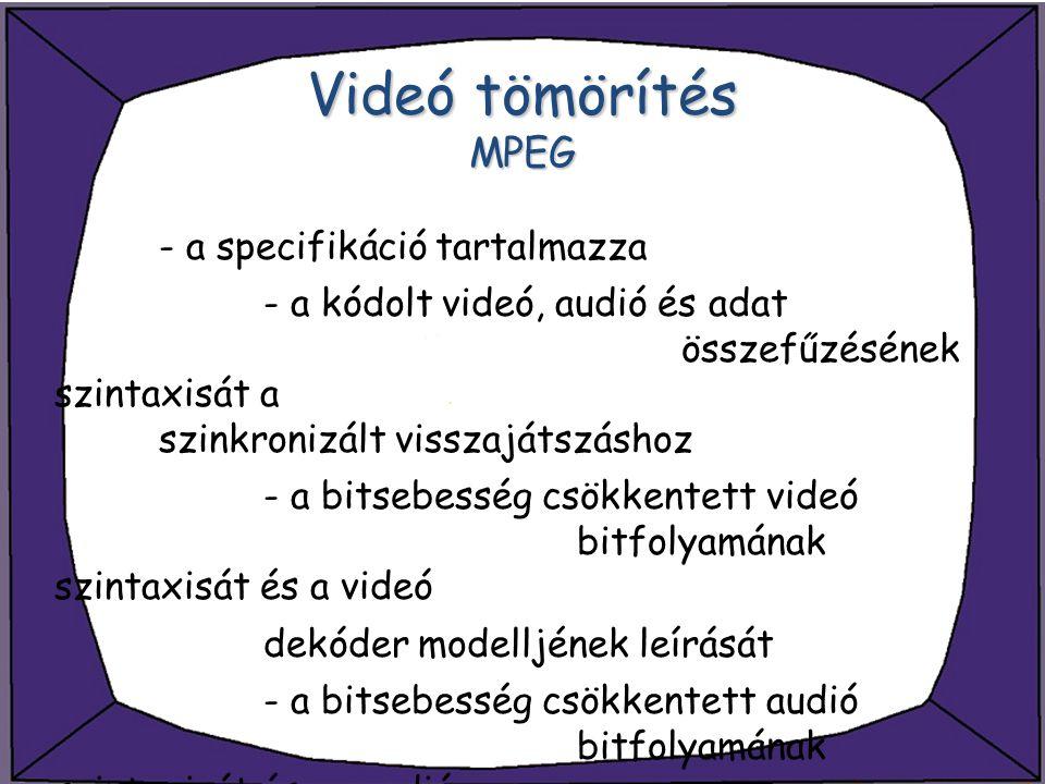 Videó tömörítés MPEG - a specifikáció tartalmazza - a kódolt videó, audió és adat összefűzésének szintaxisát a szinkronizált visszajátszáshoz - a bits