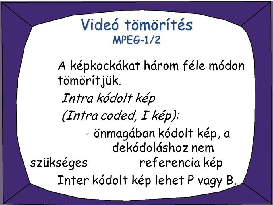 Videó tömörítés MPEG-1/2 A képkockákat három féle módon tömörítjük. Intra kódolt kép (Intra coded, I kép): - önmagában kódolt kép, a dekódoláshoz nem
