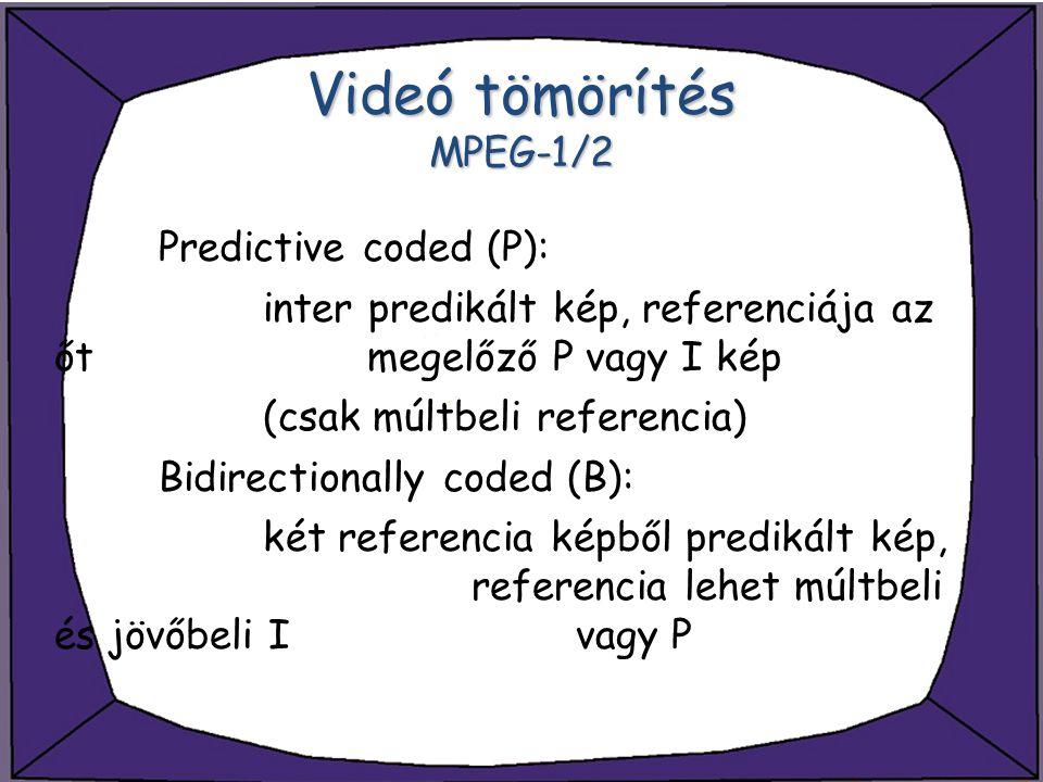 Videó tömörítés MPEG-1/2 Predictive coded (P): inter predikált kép, referenciája az őt megelőző P vagy I kép (csak múltbeli referencia) Bidirectionall