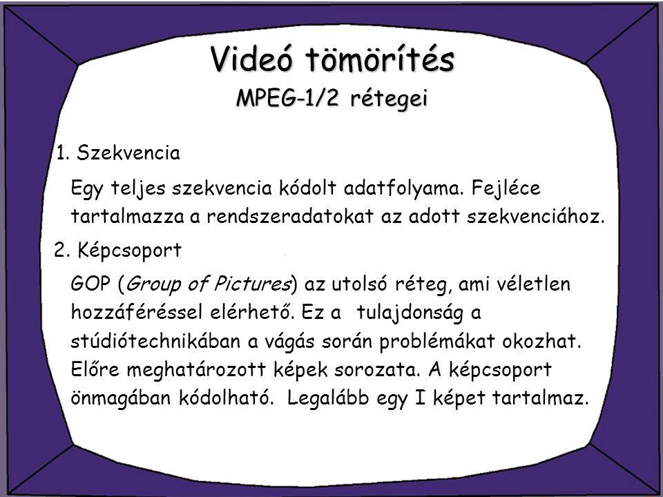 Videó tömörítés MPEG-1/2 rétegei 1. Szekvencia Egy teljes szekvencia kódolt adatfolyama. Fejléce tartalmazza a rendszeradatokat az adott szekvenciához