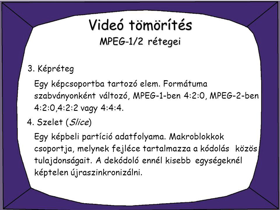 Videó tömörítés MPEG-1/2 rétegei 3. Képréteg Egy képcsoportba tartozó elem. Formátuma szabványonként változó, MPEG-1-ben 4:2:0, MPEG-2-ben 4:2:0,4:2:2