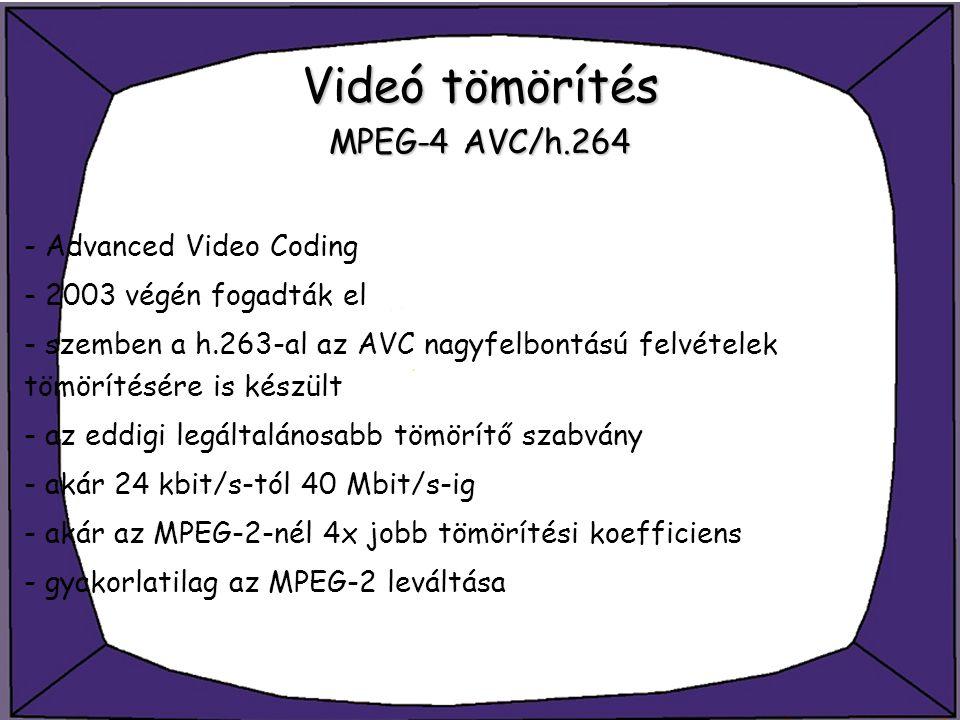 Videó tömörítés MPEG-4 AVC/h.264 - Advanced Video Coding - 2003 végén fogadták el - szemben a h.263-al az AVC nagyfelbontású felvételek tömörítésére i
