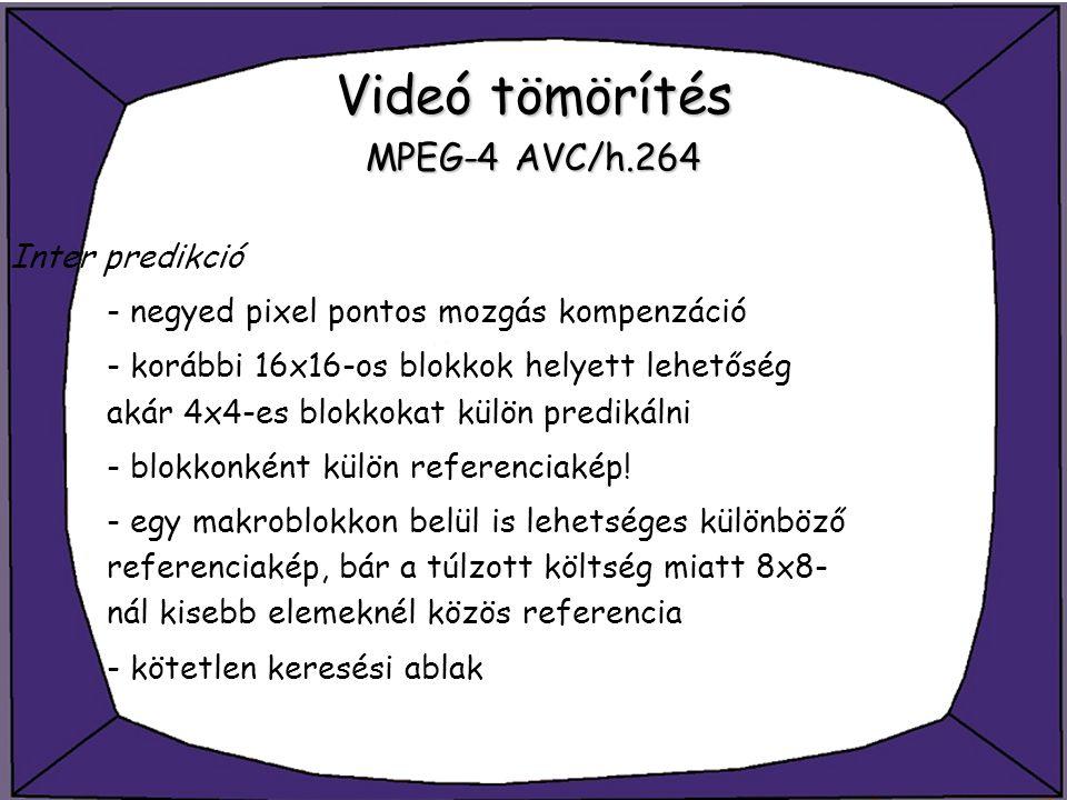 Videó tömörítés MPEG-4 AVC/h.264 Inter predikció - negyed pixel pontos mozgás kompenzáció - korábbi 16x16-os blokkok helyett lehetőség akár 4x4-es blo