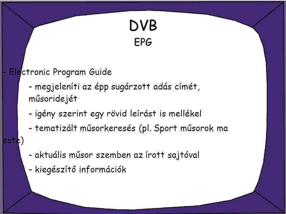 DVB EPG - Electronic Program Guide - megjeleníti az épp sugárzott adás címét, műsoridejét - igény szerint egy rövid leírást is mellékel - tematizált m