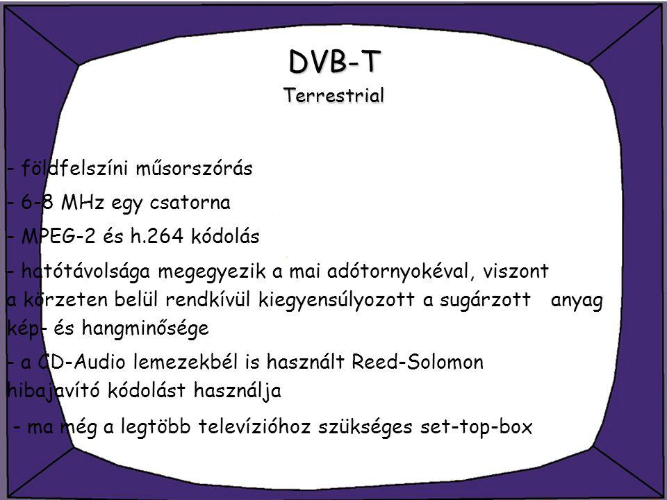 DVB-T Terrestrial - földfelszíni műsorszórás - 6-8 MHz egy csatorna - MPEG-2 és h.264 kódolás - hatótávolsága megegyezik a mai adótornyokéval, viszont