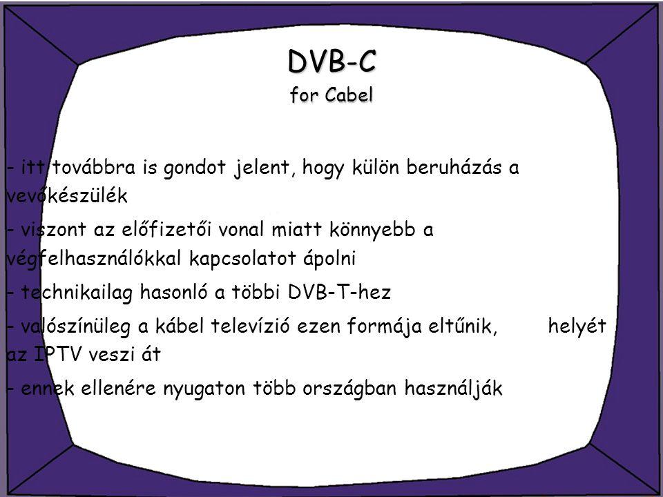 DVB-C for Cabel - itt továbbra is gondot jelent, hogy külön beruházás a vevőkészülék - viszont az előfizetői vonal miatt könnyebb a végfelhasználókkal