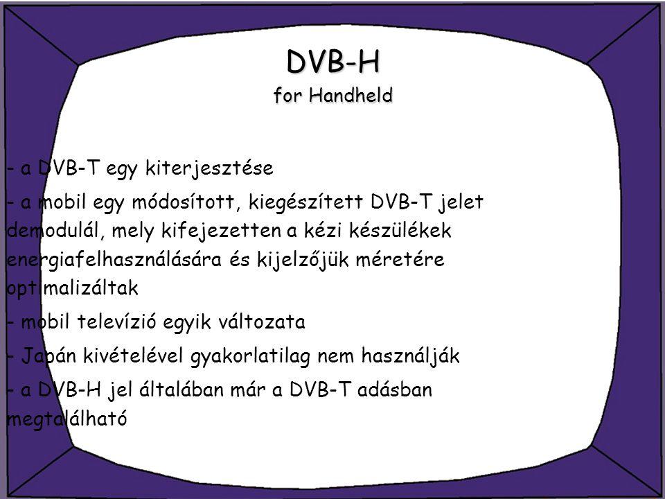 DVB-H for Handheld - a DVB-T egy kiterjesztése - a mobil egy módosított, kiegészített DVB-T jelet demodulál, mely kifejezetten a kézi készülékek energ