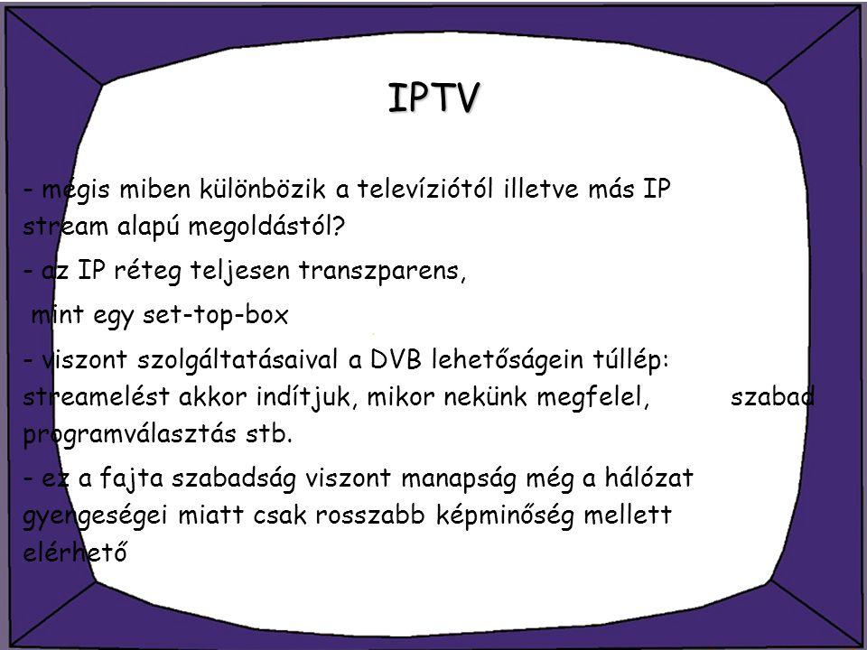 IPTV - mégis miben különbözik a televíziótól illetve más IP stream alapú megoldástól? - az IP réteg teljesen transzparens, mint egy set-top-box - visz